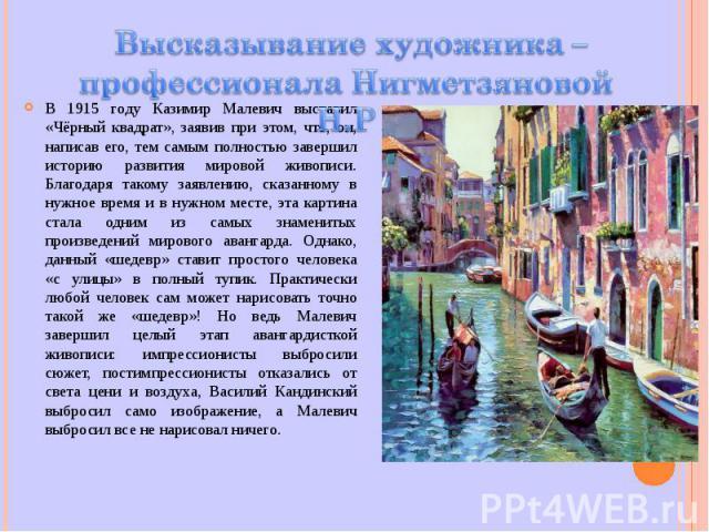 В 1915 году Казимир Малевич выставил «Чёрный квадрат», заявив при этом, что, он, написав его, тем самым полностью завершил историю развития мировой живописи. Благодаря такому заявлению, сказанному в нужное время и в нужном месте, эта картина стала о…