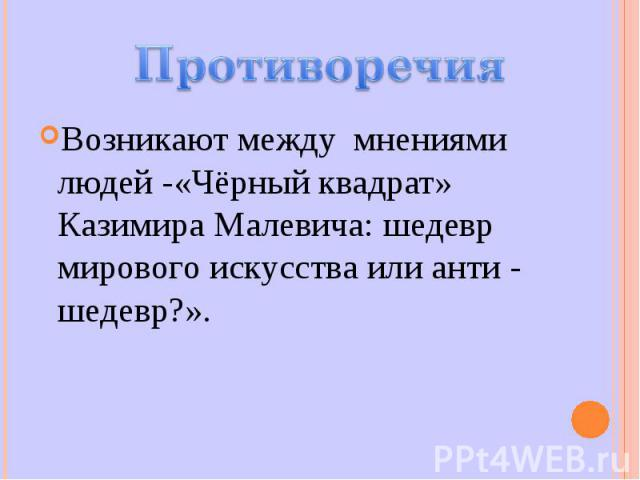 Возникают между мнениями людей -«Чёрный квадрат» Казимира Малевича: шедевр мирового искусства или анти - шедевр?».