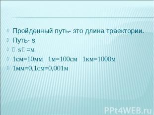 Пройденный путь- это длина траектории.Путь- s〔 s〕=м1см=10мм 1м=100см 1км=1000м
