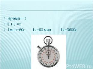 Время – tВремя – t〔 t 〕=c1мин=60с 1ч=60 мин 1ч=3600с