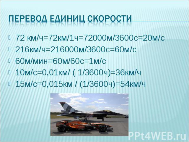 72 км/ч=72км/1ч=72000м/3600с=20м/с216км/ч=216000м/3600с=60м/с60м/мин=60м/60с=1м/с10м/с=0,01км/ ( 1/3600ч)=36км/ч15м/с=0,015км / (1/3600ч)=54км/ч
