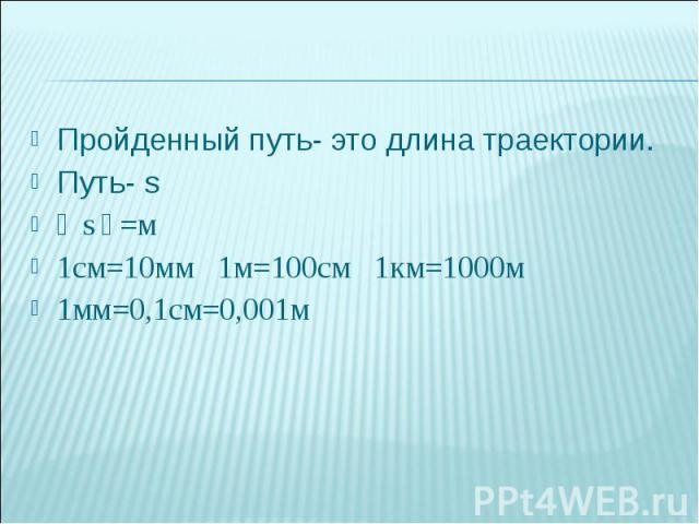 Пройденный путь- это длина траектории.Путь- s〔 s〕=м1см=10мм 1м=100см 1км=1000м1мм=0,1см=0,001м