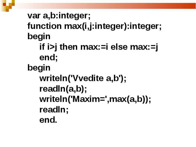 var а,b:integer;function max(i,j:integer):integer;begin if i>j then max:=i else max:=j end;begin writeln('Vvedite a,b'); readln(a,b); writeln('Maxim=',max(a,b)); readln; end.