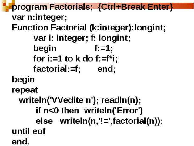 program Factorials; {Ctrl+Break Enter}var n:integer;Function Factorial (k:integer):longint; var i: integer; f: longint; begin f:=1; for i:=1 to k do f:=f*i; factorial:=f; end;beginrepeat writeln('VVedite n'); readln(n); if n