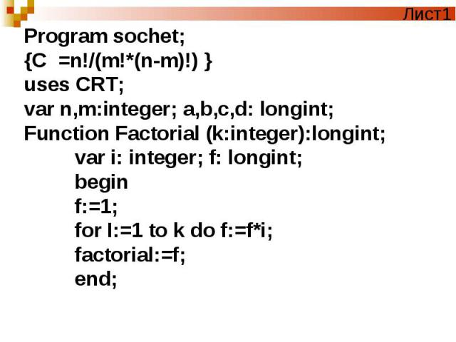 Program sochet; {C =n!/(m!*(n-m)!) }uses CRT;var n,m:integer; a,b,c,d: longint;Function Factorial (k:integer):longint; var i: integer; f: longint; begin f:=1; for I:=1 to k do f:=f*i; factorial:=f; end;