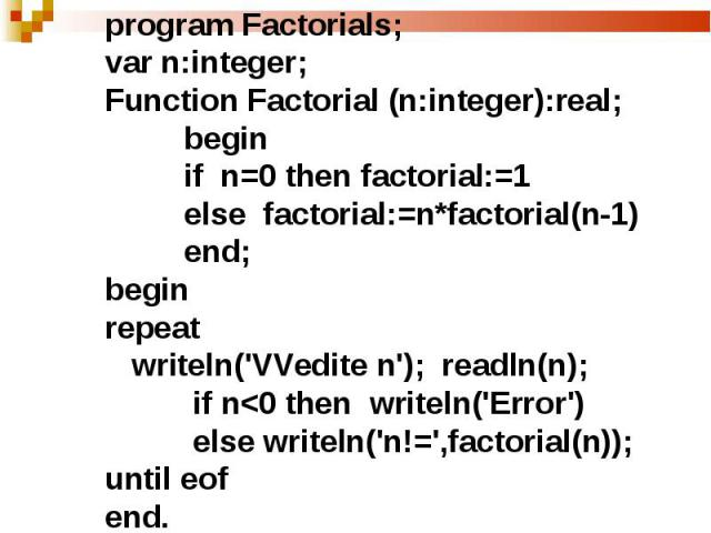 program Factorials;var n:integer;Function Factorial (n:integer):real; begin if n=0 then factorial:=1 else factorial:=n*factorial(n-1) end;beginrepeat writeln('VVedite n'); readln(n); if n
