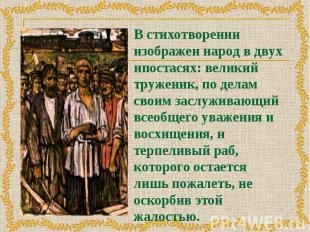 В стихотворении изображен народ в двух ипостасях: великий труженик, по делам сво