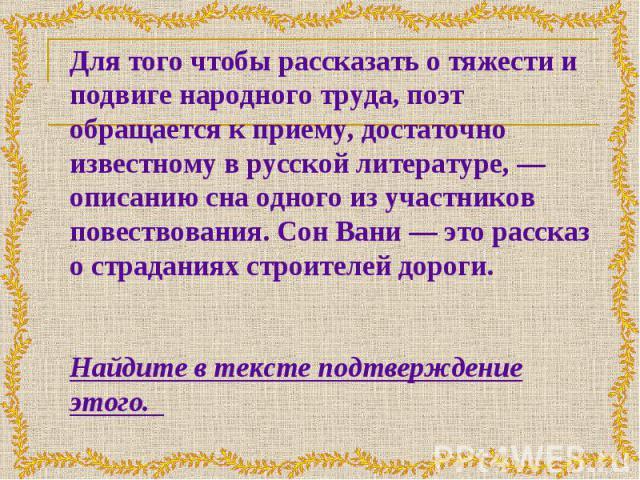 Для того чтобы рассказать о тяжести и подвиге народного труда, поэт обращается к приему, достаточно известному в русской литературе, — описанию сна одного из участников повествования. Сон Вани — это рассказ о страданиях строителей дороги. Найдите в …