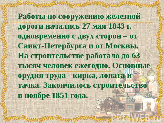 Работы по сооружению железной дороги начались 27 мая 1843 г. одновременно с двух сторон – от Санкт-Петербурга и от Москвы. На строительстве работало до 63 тысяч человек ежегодно. Основные орудия труда - кирка, лопата и тачка. Закончилось строительст…
