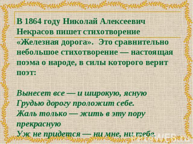 В 1864 году Николай Алексеевич Некрасов пишет стихотворение «Железная дорога». Это сравнительно небольшое стихотворение — настоящая поэма о народе, в силы которого верит поэт: Вынесет все — и широкую, ясную Грудью дорогу проложит себе. Жаль только —…