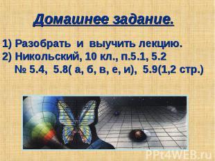 Домашнее задание. 1) Разобрать и выучить лекцию.2) Никольский, 10 кл., п.5.1, 5.