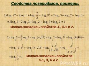 Свойства логарифмов, примеры. Использовались свойства 4 , 5.1 и 2. Использовалис