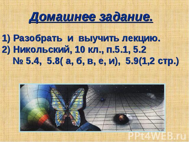 Домашнее задание. 1) Разобрать и выучить лекцию.2) Никольский, 10 кл., п.5.1, 5.2 № 5.4, 5.8( а, б, в, е, и), 5.9(1,2 стр.)