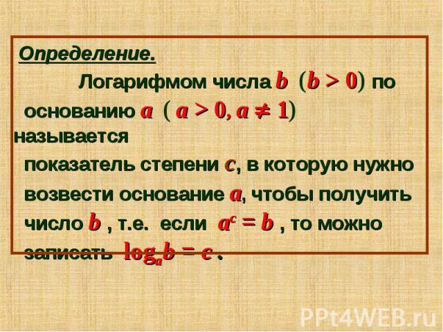 Определение. Логарифмом числа b (b > 0) по основанию a ( a > 0, a 1) называется показатель степени c, в которую нужно возвести основание a, чтобы получить число b , т.е. если ac = b , то можно записать logab = c .