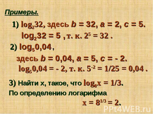 log232, здесь b = 32, a = 2, c = 5. log232 = 5 , т. к. 25 = 32 . log50,04 , здесь b = 0,04, a = 5, c = - 2. log50,04 = - 2, т. к. 5-2 = 1/25 = 0,04 . 3) Найти х, такое, что log8х = 1/3. По определению логарифма х = 81/3 = 2.