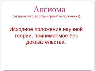 Аксиома(от греческого axíõma – принятие положения) Исходное положение научной те
