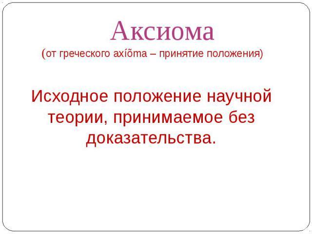 Аксиома(от греческого axíõma – принятие положения) Исходное положение научной теории, принимаемое без доказательства.
