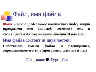 Файл, имя файла Файл – это определенное количество информации (программа или дан