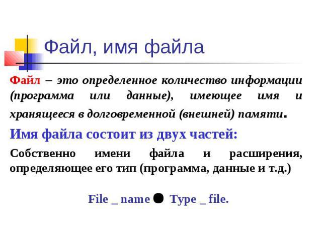 Файл, имя файла Файл – это определенное количество информации (программа или данные), имеющее имя и хранящееся в долговременной (внешней) памяти.Имя файла состоит из двух частей:Собственно имени файла и расширения, определяющее его тип (программа, д…