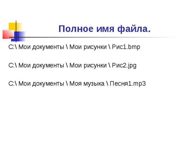 Полное имя файла. С:\ Мои документы \ Мои рисунки \ Рис1.bmpС:\ Мои документы \ Мои рисунки \ Рис2.jpgС:\ Мои документы \ Моя музыка \ Песня1.mp3