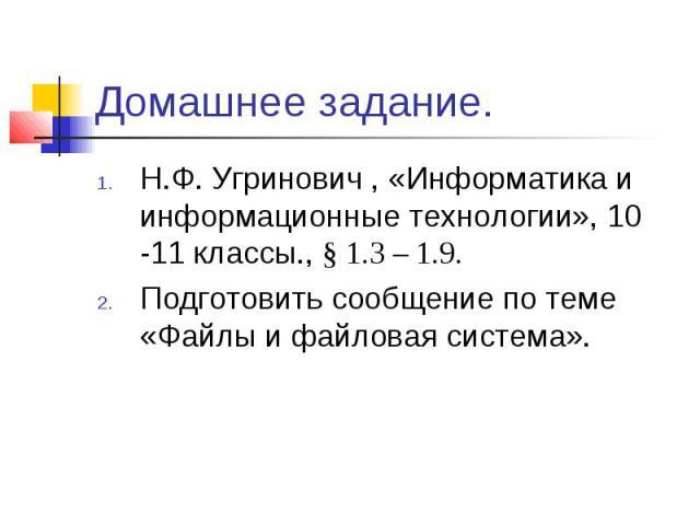 Домашнее задание. Н.Ф. Угринович , «Информатика и информационные технологии», 10 -11 классы., § 1.3 – 1.9.Подготовить сообщение по теме «Файлы и файловая система».
