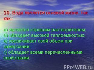 10. Вода является основой жизни, так как.:а) является хорошим растворителем;б) о