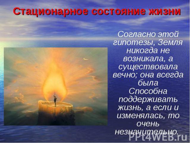 Стационарное состояние жизни Согласно этой гипотезы, Земля никогда не возникала, а существовала вечно; она всегда былаСпособна поддерживать жизнь, а если и изменялась, то очень незначительно.