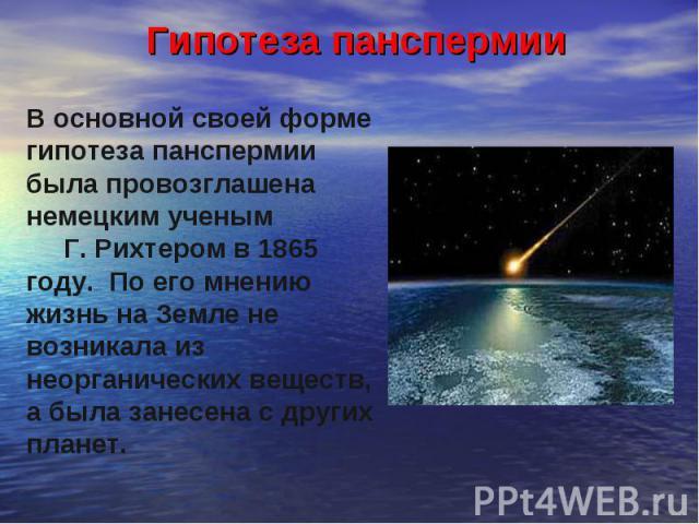 Гипотеза панспермии В основной своей форме гипотеза панспермии была провозглашена немецким ученым Г. Рихтером в 1865 году. По его мнению жизнь на Земле не возникала из неорганических веществ, а была занесена с других планет.