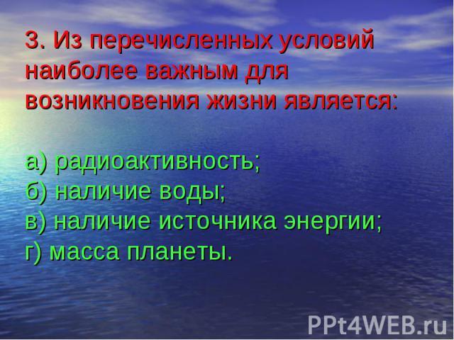 3. Из перечисленных условий наиболее важным для возникновения жизни является:а) радиоактивность;б) наличие воды;в) наличие источника энергии;г) масса планеты.