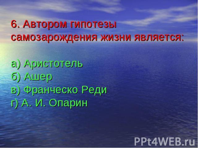 6. Автором гипотезы самозарождения жизни является:а) Аристотельб) Ашерв) Франческо Редиг) А. И. Опарин