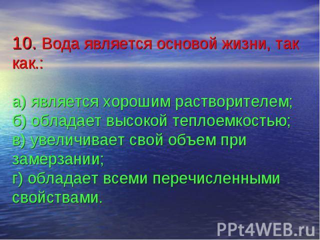 10. Вода является основой жизни, так как.:а) является хорошим растворителем;б) обладает высокой теплоемкостью;в) увеличивает свой объем при замерзании;г) обладает всеми перечисленными свойствами.