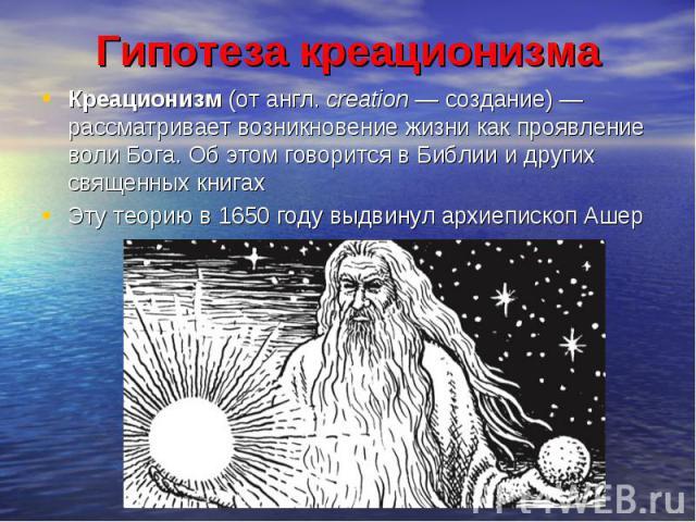 Гипотеза креационизма Креационизм (от англ. creation — создание) — рассматривает возникновение жизни как проявление воли Бога. Об этом говорится в Библии и других священных книгах Эту теорию в 1650 году выдвинул архиепископ Ашер