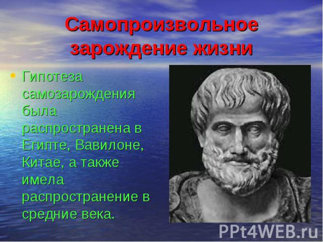Самопроизвольное зарождение жизни Гипотеза самозарождения была распространена в Египте, Вавилоне, Китае, а также имела распространение в средние века.