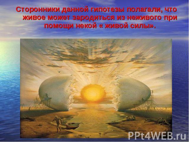 Сторонники данной гипотезы полагали, что живое может зародиться из неживого при помощи некой « живой силы».