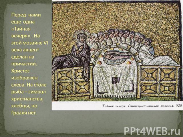 Перед нами еще одна «Тайная вечеря» . На этой мозаике VI века акцент сделан на причастии. Христос изображен слева. На столе рыба – символ христианства, хлебцы, но Грааля нет.