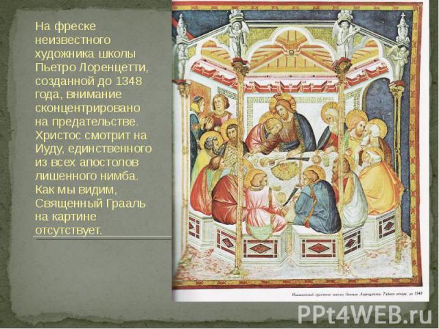 На фреске неизвестного художника школы Пьетро Лоренцетти, созданной до 1348 года, внимание сконцентрировано на предательстве. Христос смотрит на Иуду, единственного из всех апостолов лишенного нимба. Как мы видим, Священный Грааль на картине отсутствует.