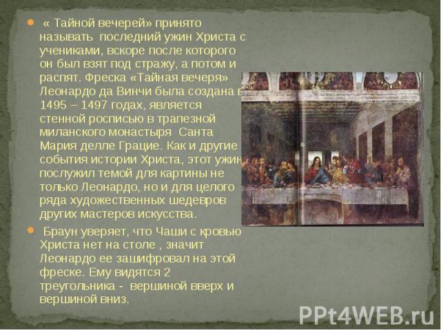 « Тайной вечерей» принято называть последний ужин Христа с учениками, вскоре после которого он был взят под стражу, а потом и распят. Фреска «Тайная вечеря» Леонардо да Винчи была создана в 1495 – 1497 годах, является стенной росписью в трапезной ми…