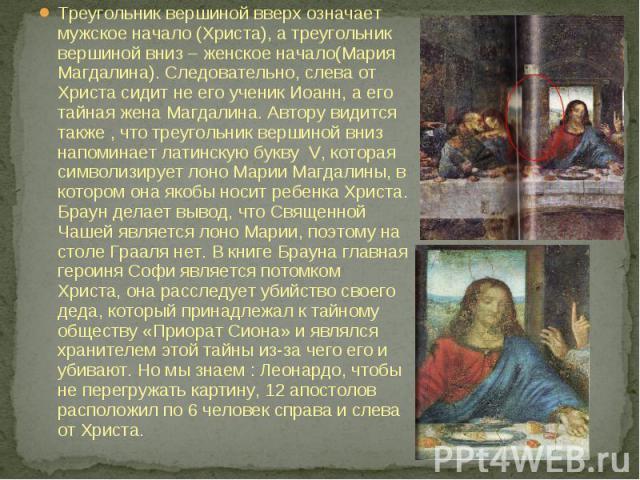 Треугольник вершиной вверх означает мужское начало (Христа), а треугольник вершиной вниз – женское начало(Мария Магдалина). Следовательно, слева от Христа сидит не его ученик Иоанн, а его тайная жена Магдалина. Автору видится также , что треугольник…