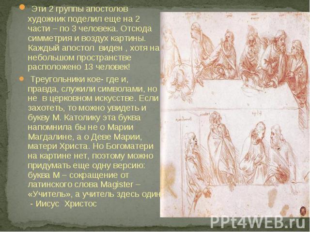 Эти 2 группы апостолов художник поделил еще на 2 части – по 3 человека. Отсюда симметрия и воздух картины. Каждый апостол виден , хотя на небольшом пространстве расположено 13 человек! Треугольники кое- где и, правда, служили символами, но не в церк…