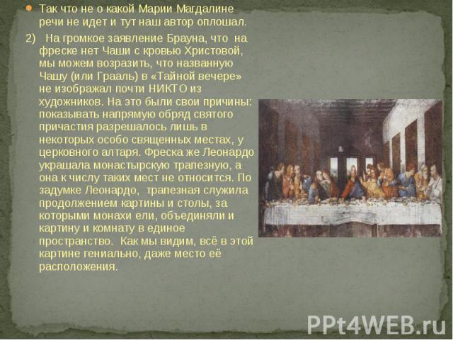 Так что не о какой Марии Магдалине речи не идет и тут наш автор оплошал.2) На громкое заявление Брауна, что на фреске нет Чаши с кровью Христовой, мы можем возразить, что названную Чашу (или Грааль) в «Тайной вечере» не изображал почти НИКТО из худо…