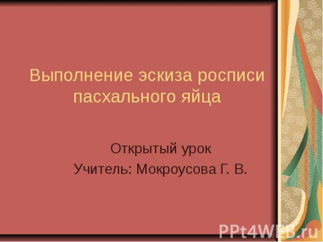 Выполнение эскиза росписи пасхального яйца Открытый урокУчитель: Мокроусова Г. В.
