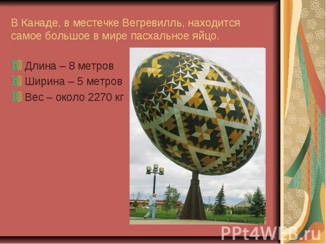 В Канаде, в местечке Вегревилль, находится самое большое в мире пасхальное яйцо. Длина – 8 метровШирина – 5 метровВес – около 2270 кг