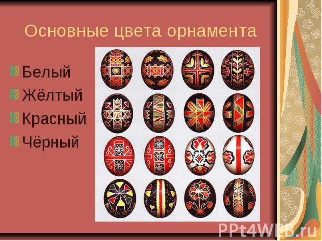 Основные цвета орнамента БелыйЖёлтыйКрасныйЧёрный