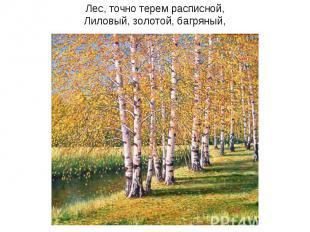 Лес, точно терем расписной,Лиловый, золотой, багряный,