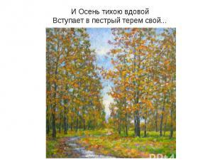 И Осень тихою вдовойВступает в пестрый терем свой...