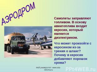АЭРОДРОМ Самолеты заправляют топливом. В основу авиатоплива входит керосин, кото