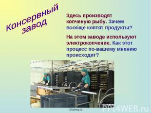 Консервный завод Здесь производят копченую рыбу. Зачем вообще коптят продукты?На