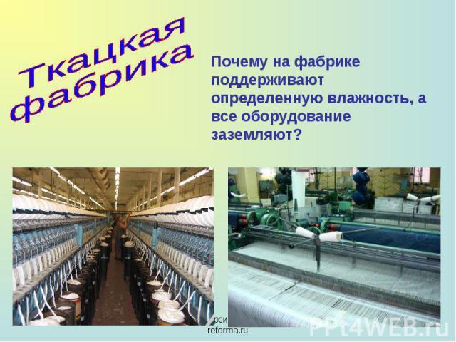 Ткацкая фабрика Почему на фабрике поддерживают определенную влажность, а все оборудование заземляют?