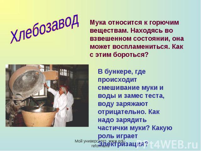 Хлебозавод Мука относится к горючим веществам. Находясь во взвешенном состоянии, она может воспламениться. Как с этим бороться? В бункере, где происходит смешивание муки и воды и замес теста, воду заряжают отрицательно. Как надо зарядить частички му…