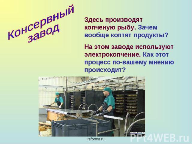 Консервный завод Здесь производят копченую рыбу. Зачем вообще коптят продукты?На этом заводе используют электрокопчение. Как этот процесс по-вашему мнению происходит?
